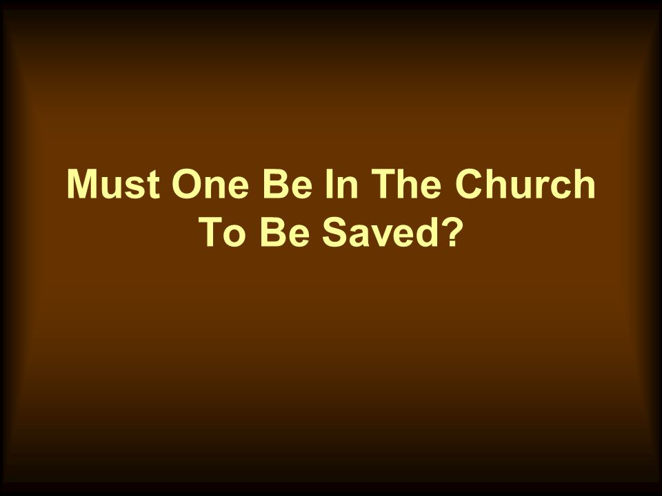 Must One Be In The Church To Be Saved