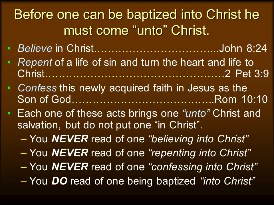 Before one can be baptized into Christ he must come unto Christ.