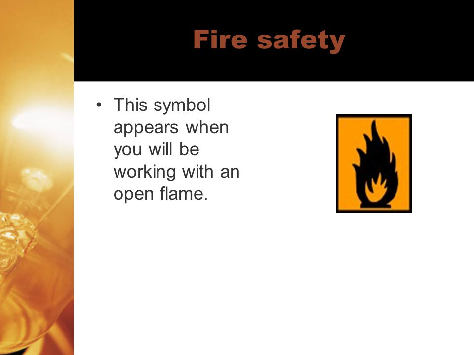 Fire safety This symbol appears when you will be working with an open flame.