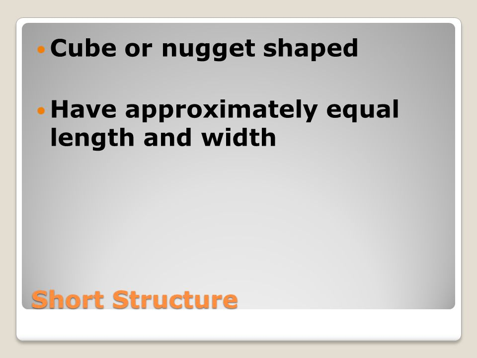Cube or nugget shaped Have approximately equal length and width Short Structure