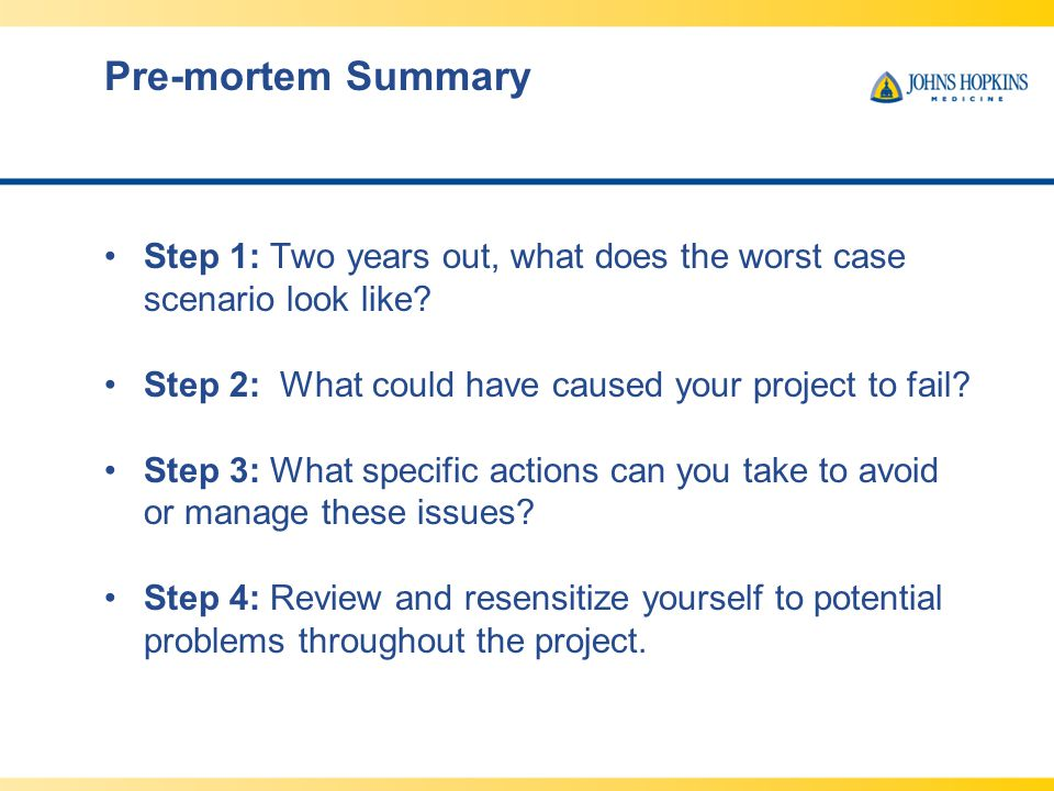 Pre-mortem Summary Step 1: Two years out, what does the worst case scenario look like Step 2: What could have caused your project to fail