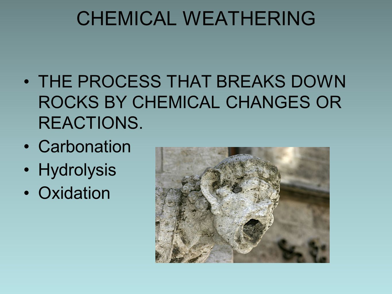 CHEMICAL WEATHERING THE PROCESS THAT BREAKS DOWN ROCKS BY CHEMICAL CHANGES OR REACTIONS. Carbonation.