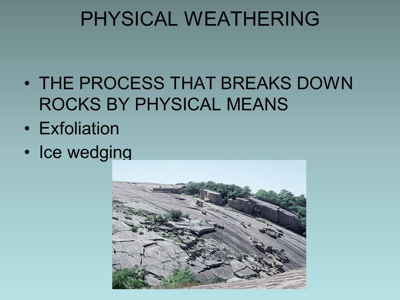 PHYSICAL WEATHERING THE PROCESS THAT BREAKS DOWN ROCKS BY PHYSICAL MEANS Exfoliation Ice wedging