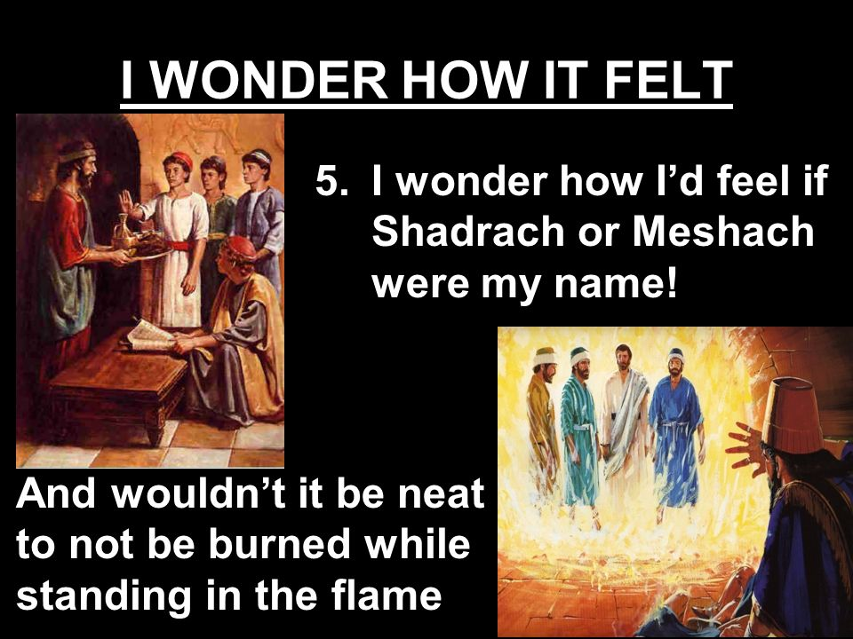 I WONDER HOW IT FELT I wonder how I'd feel if Shadrach or Meshach were my name.