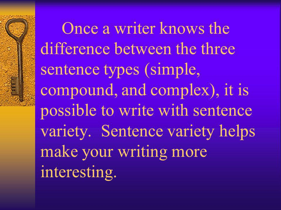 Once a writer knows the difference between the three sentence types (simple, compound, and complex), it is possible to write with sentence variety.