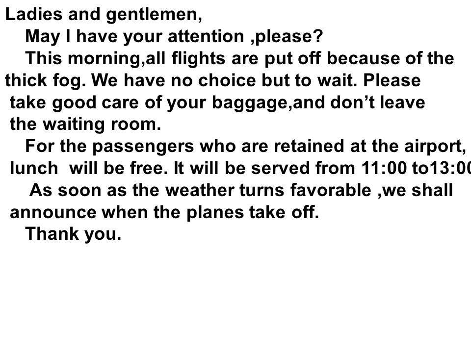 Ladies and gentlemen, May I have your attention ,please This morning,all flights are put off because of the.