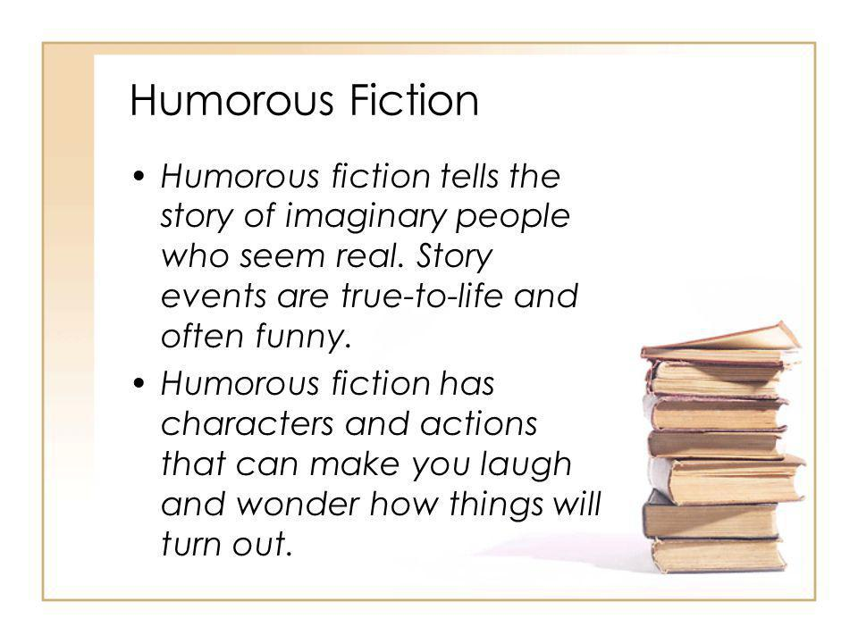 Humorous Fiction Humorous fiction tells the story of imaginary people who seem real. Story events are true-to-life and often funny.