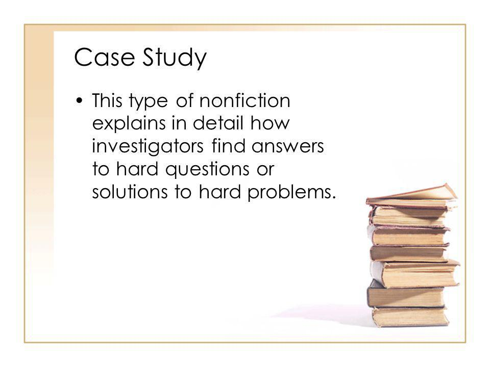Case Study This type of nonfiction explains in detail how investigators find answers to hard questions or solutions to hard problems.