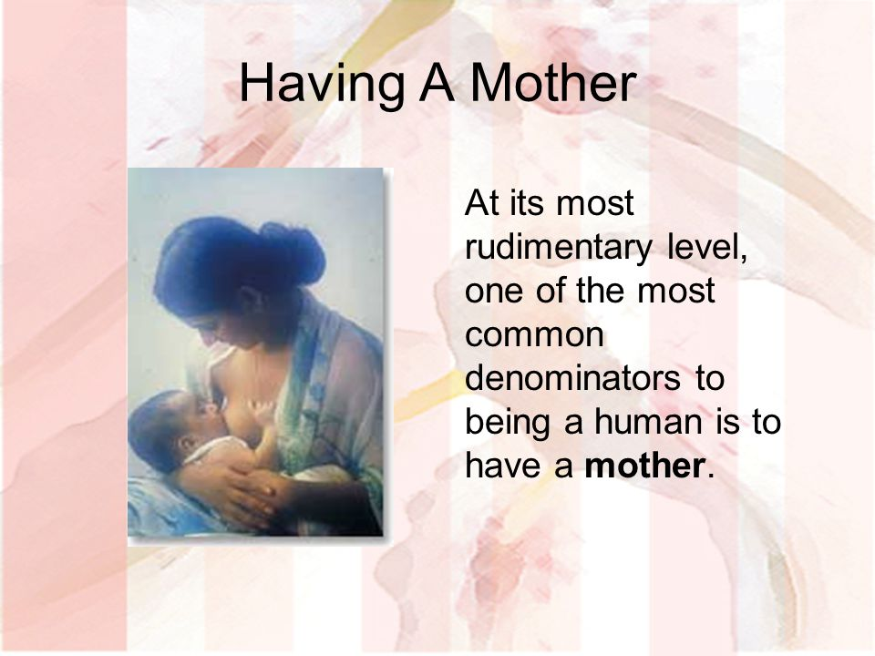 Having A Mother At its most rudimentary level, one of the most common denominators to being a human is to have a mother.