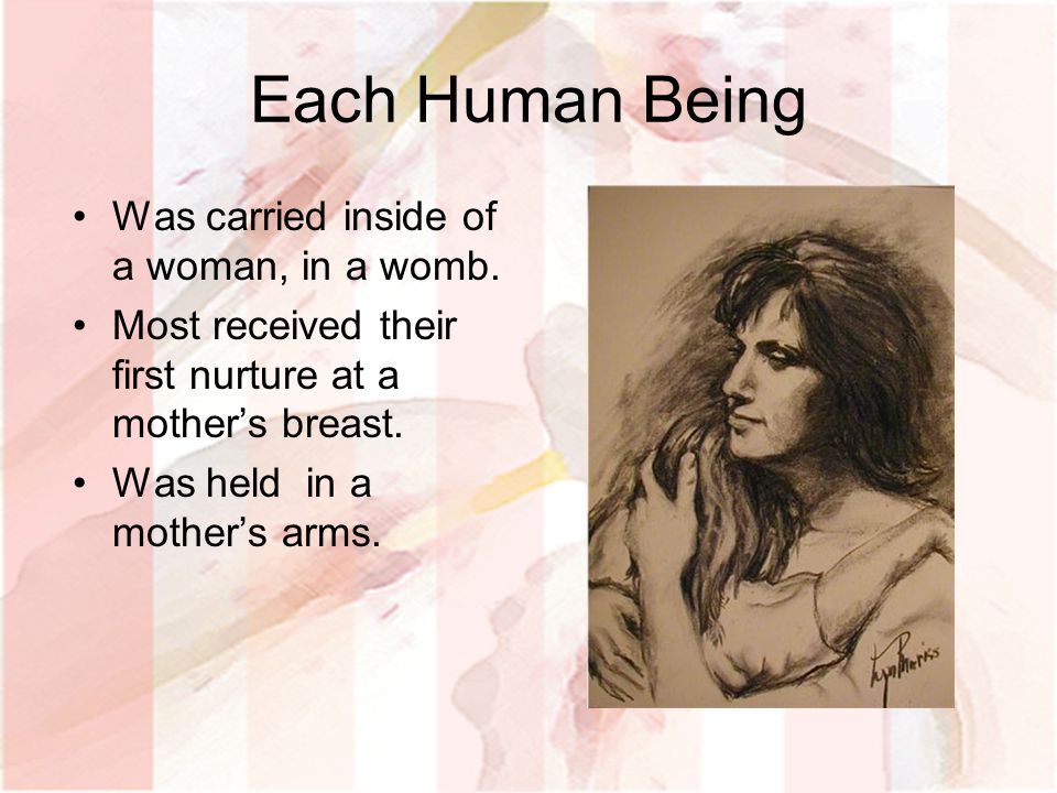 Each Human Being Was carried inside of a woman, in a womb.