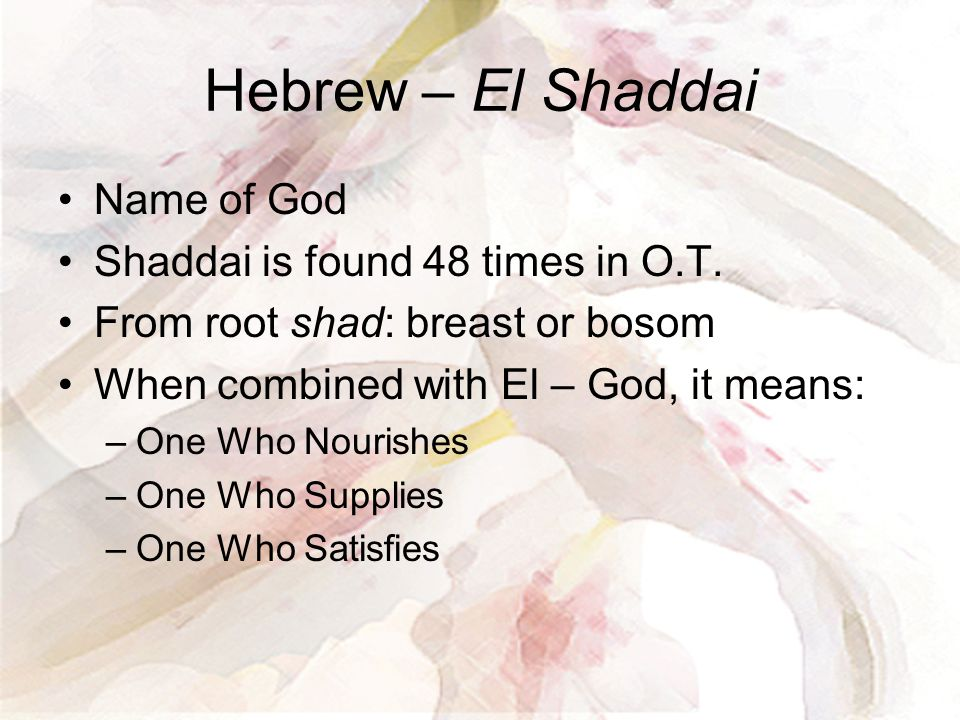 Hebrew – El Shaddai Name of God Shaddai is found 48 times in O.T.