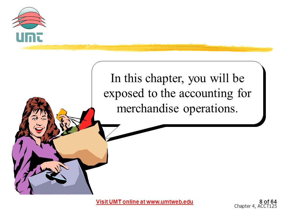 In this chapter, you will be exposed to the accounting for merchandise operations.