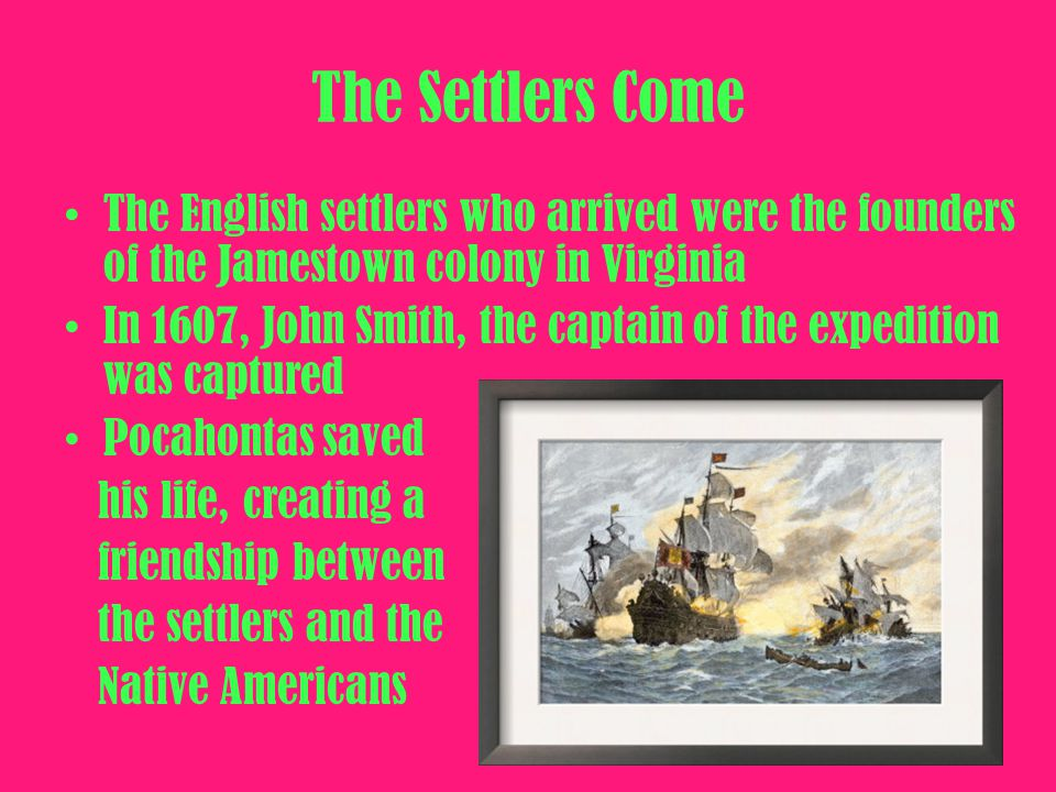 The Settlers Come The English settlers who arrived were the founders of the Jamestown colony in Virginia.