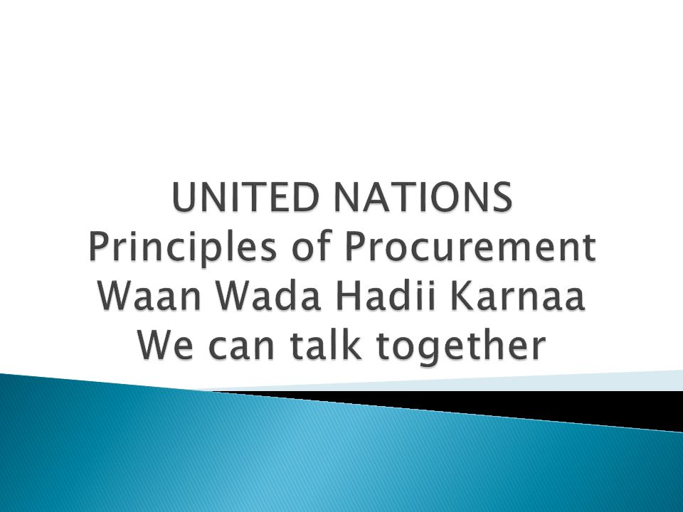 UNITED NATIONS Principles of Procurement Waan Wada Hadii Karnaa We can talk together