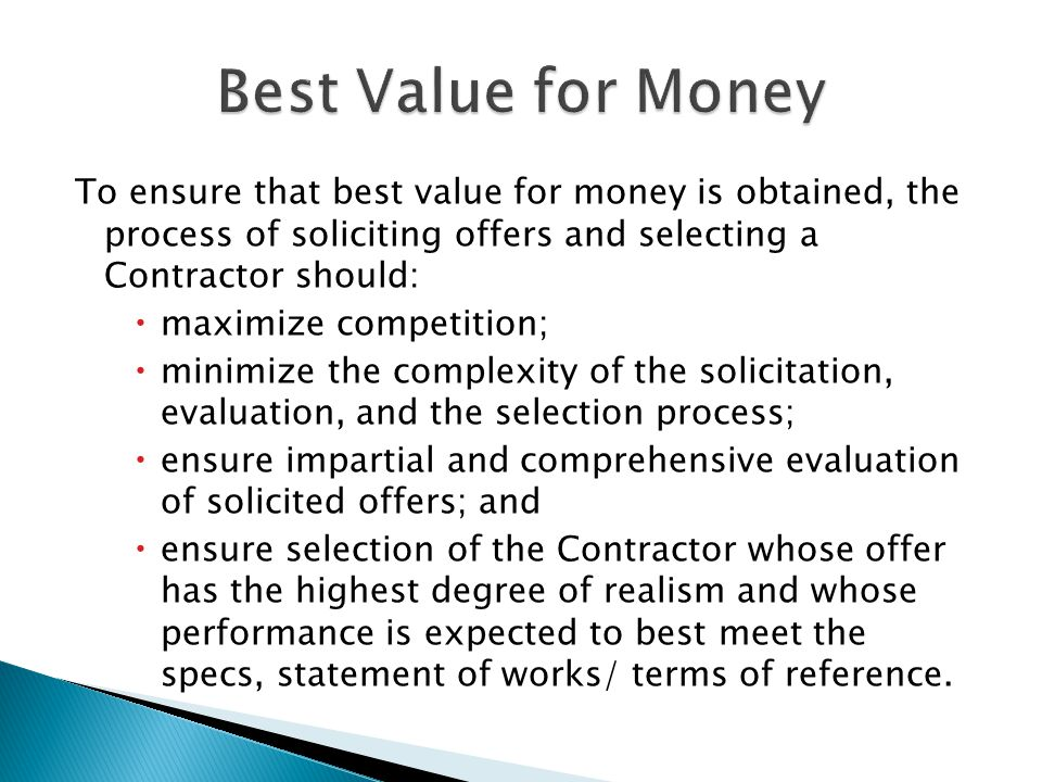 Best Value for Money To ensure that best value for money is obtained, the process of soliciting offers and selecting a Contractor should: