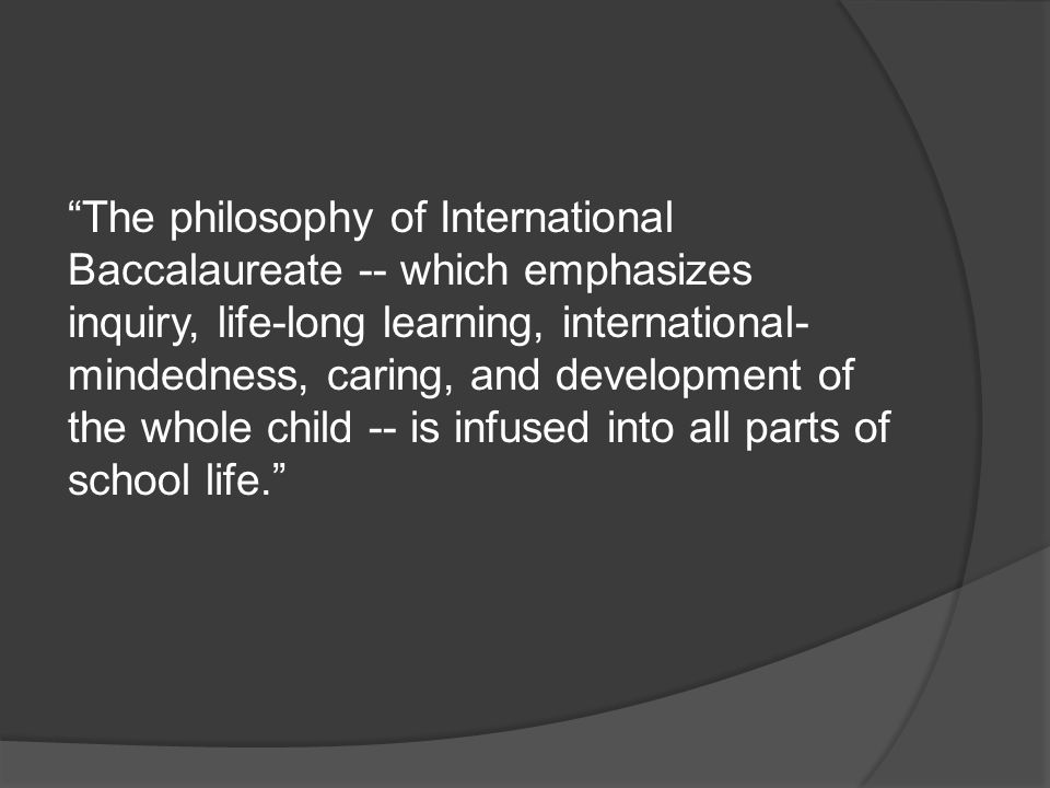 The philosophy of International Baccalaureate -- which emphasizes inquiry, life-long learning, international-mindedness, caring, and development of the whole child -- is infused into all parts of school life.