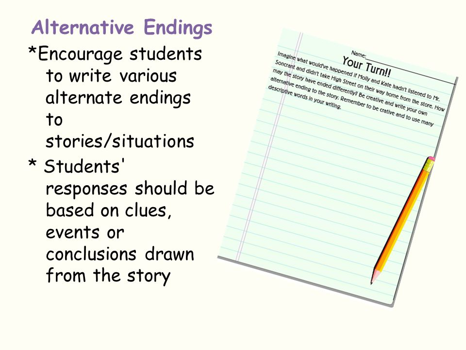 Alternative Endings *Encourage students to write various alternate endings to stories/situations.