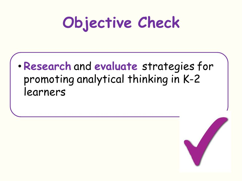 Objective Check Research and evaluate strategies for promoting analytical thinking in K-2 learners.