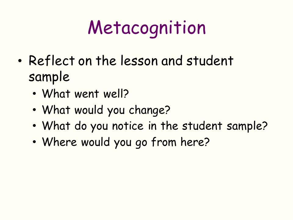 Metacognition Reflect on the lesson and student sample What went well