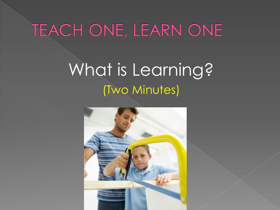 TEACH ONE, LEARN ONE What is Learning (Two Minutes)