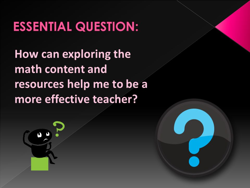 ESSENTIAL QUESTION: How can exploring the math content and resources help me to be a more effective teacher