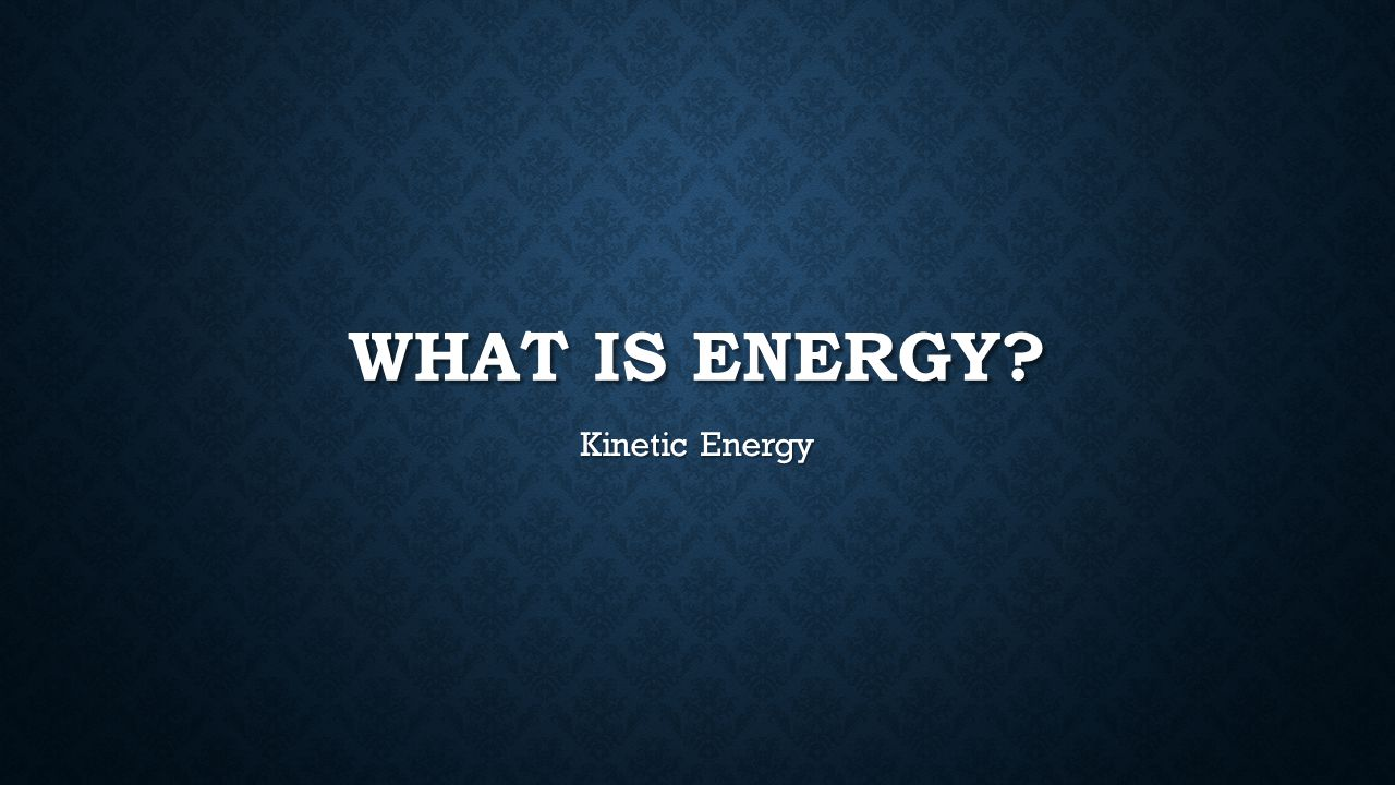 What is energy Kinetic Energy