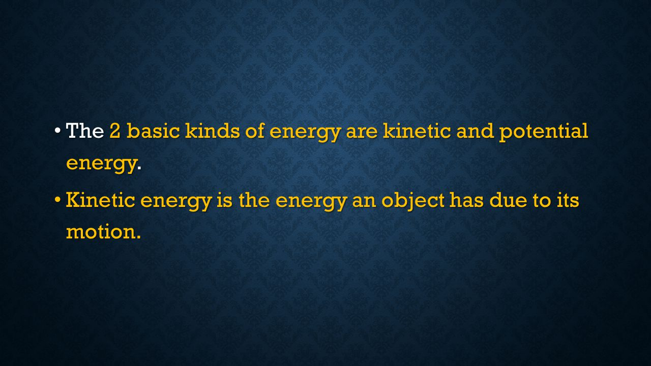 The 2 basic kinds of energy are kinetic and potential energy.