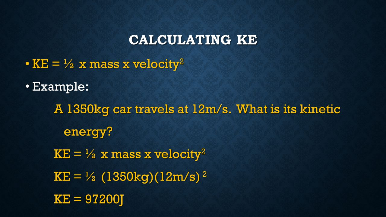 Calculating KE KE = ½ x mass x velocity2 Example: