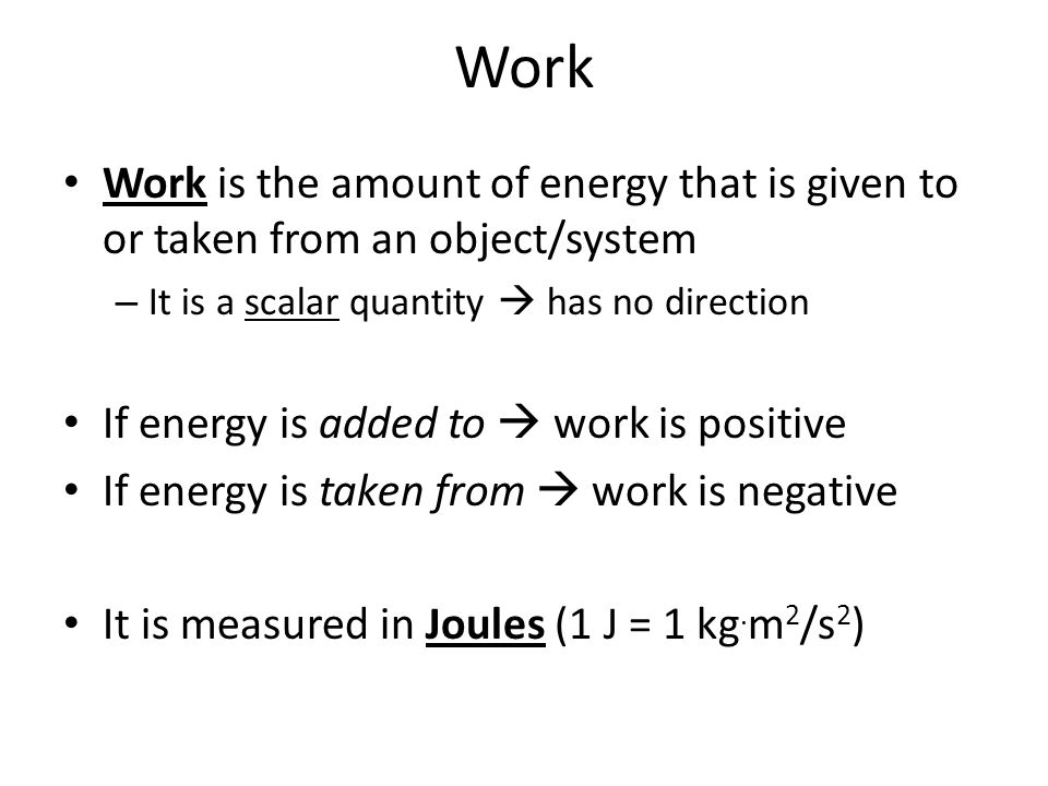 Work Work is the amount of energy that is given to or taken from an object/system. It is a scalar quantity  has no direction.