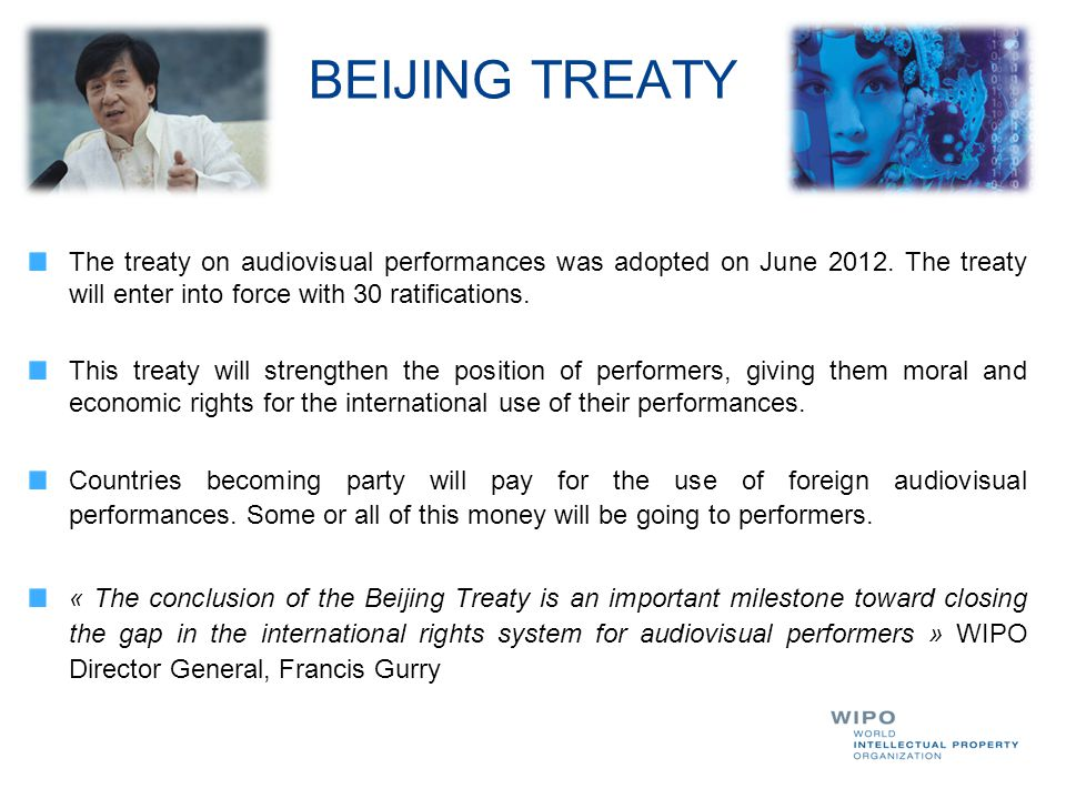 BEIJING TREATY The treaty on audiovisual performances was adopted on June 2012. The treaty will enter into force with 30 ratifications.