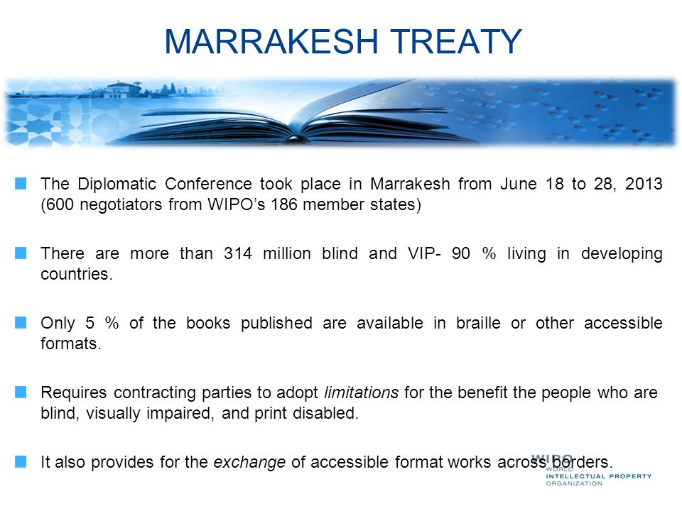 MARRAKESH TREATY The Diplomatic Conference took place in Marrakesh from June 18 to 28, 2013 (600 negotiators from WIPO's 186 member states)