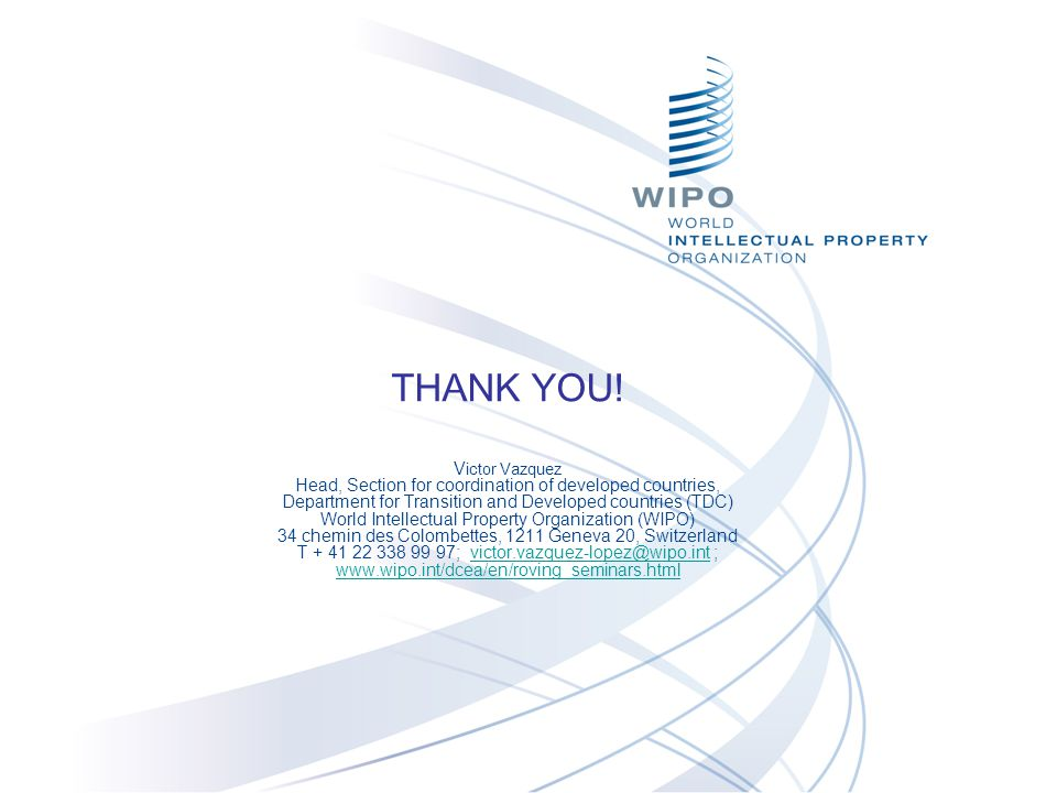 THANK YOU! Victor Vazquez Head, Section for coordination of developed countries, Department for Transition and Developed countries (TDC) World Intellectual Property Organization (WIPO) 34 chemin des Colombettes, 1211 Geneva 20, Switzerland T + 41 22 338 99 97; victor.vazquez-lopez@wipo.int ; www.wipo.int/dcea/en/roving_seminars.html