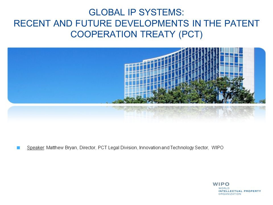 GLOBAL IP SYSTEMS: RECENT AND FUTURE DEVELOPMENTS IN THE PATENT COOPERATION TREATY (PCT)