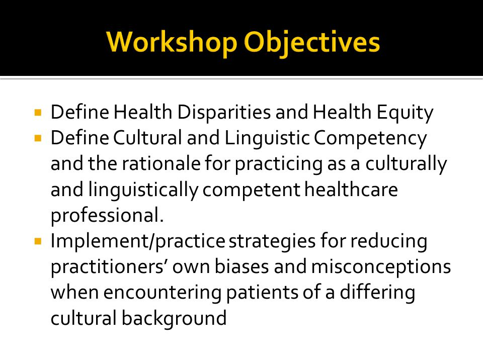 Workshop Objectives Define Health Disparities and Health Equity