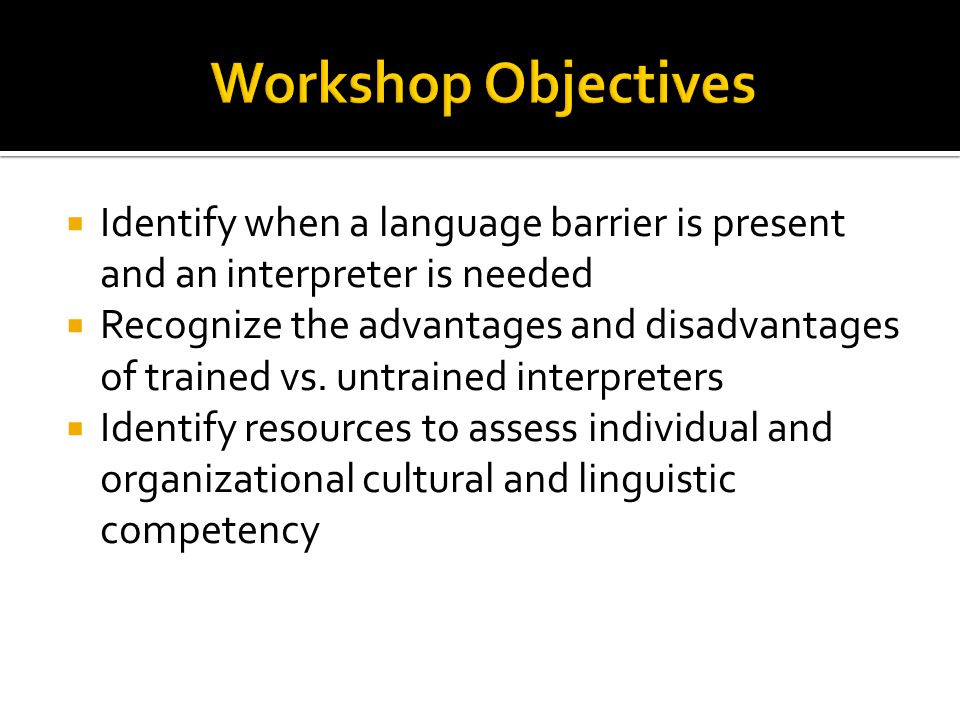 Workshop Objectives Identify when a language barrier is present and an interpreter is needed.