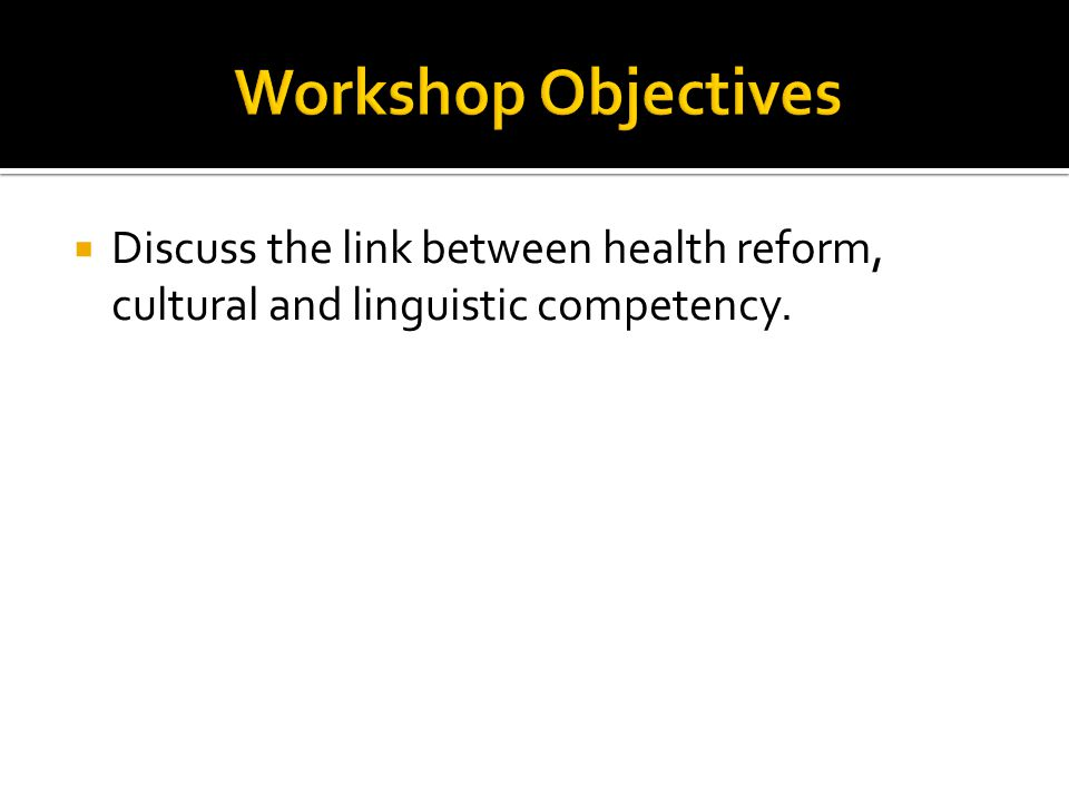 Workshop Objectives Discuss the link between health reform, cultural and linguistic competency.