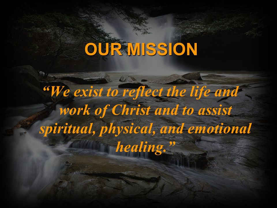 OUR MISSION We exist to reflect the life and work of Christ and to assist spiritual, physical, and emotional healing.