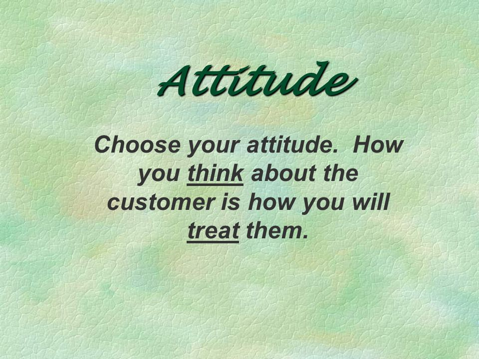 Attitude Choose your attitude. How you think about the customer is how you will treat them.