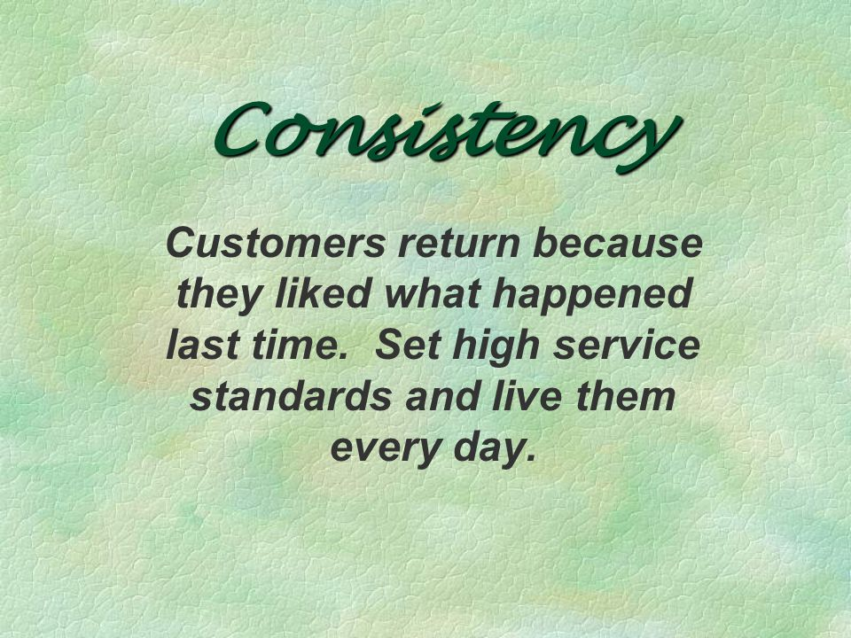 Consistency Customers return because they liked what happened last time.