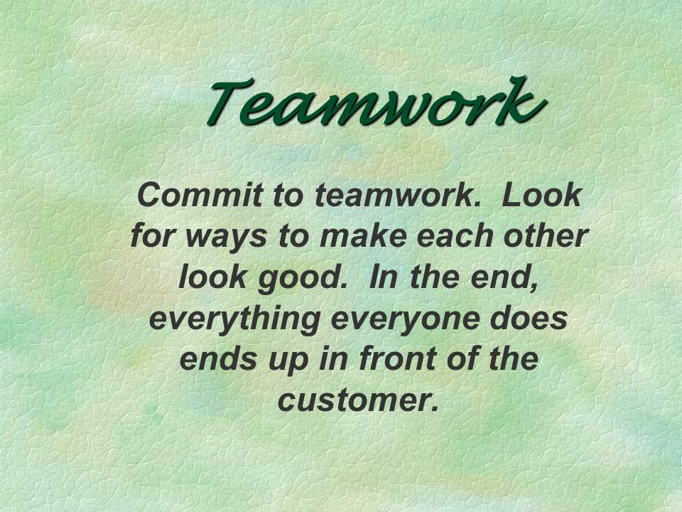 Teamwork Commit to teamwork. Look for ways to make each other look good.