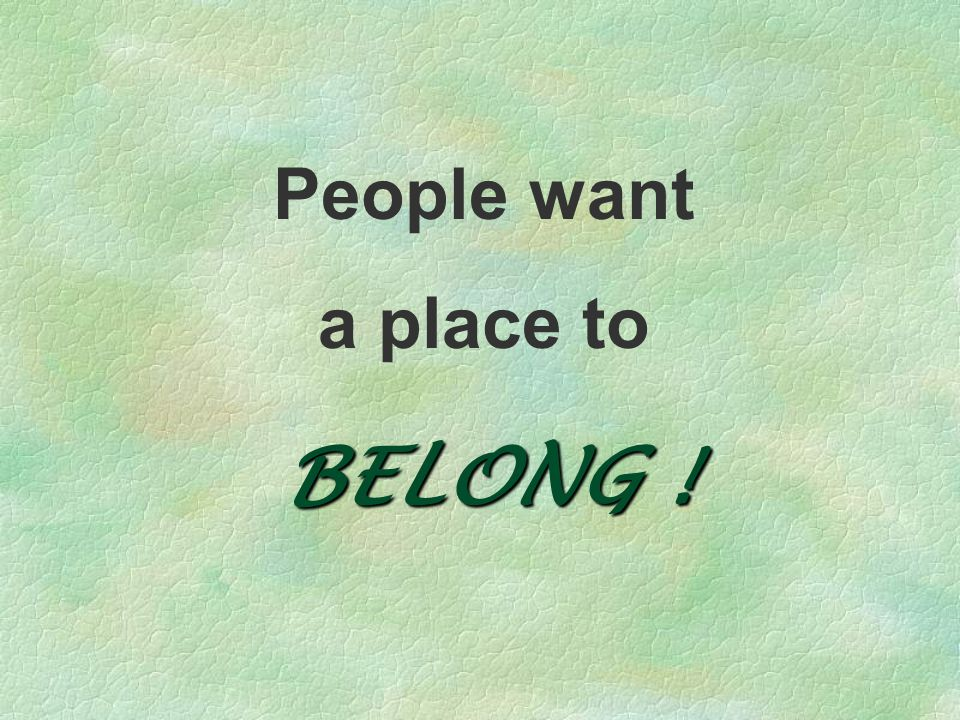 People want a place to BELONG !