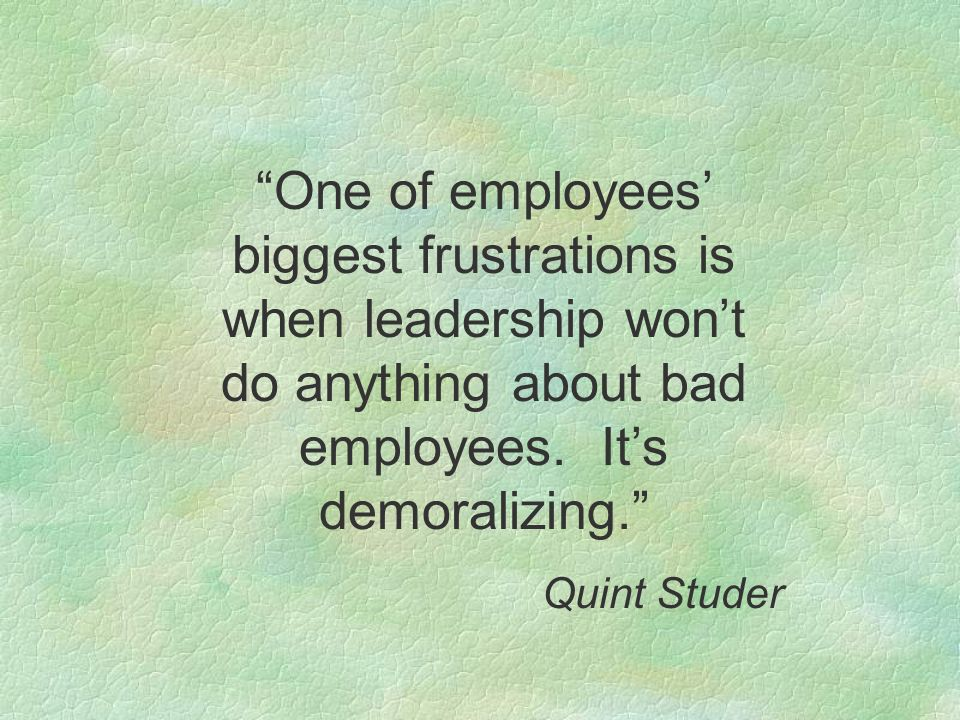 One of employees' biggest frustrations is when leadership won't do anything about bad employees. It's demoralizing.