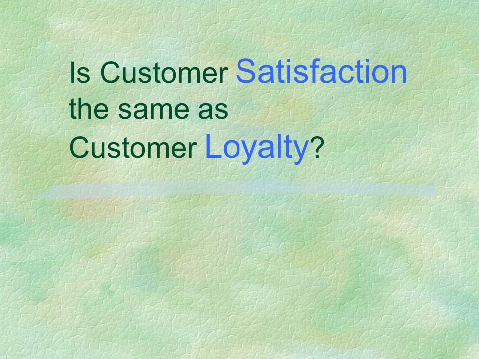 Is Customer Satisfaction the same as Customer Loyalty