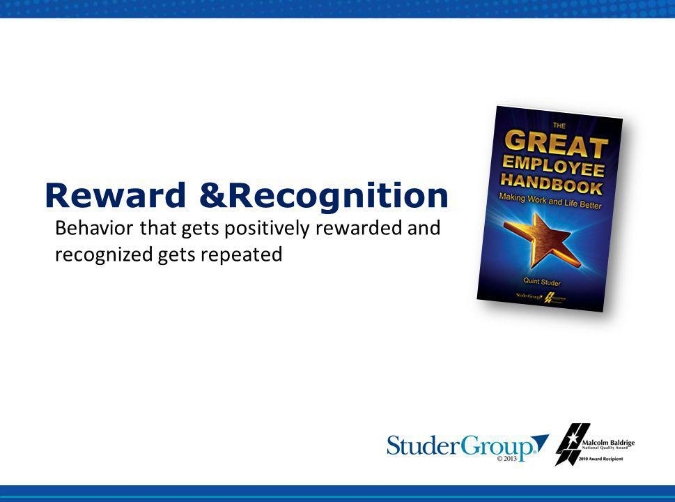 Reward &Recognition Behavior that gets positively rewarded and recognized gets repeated.