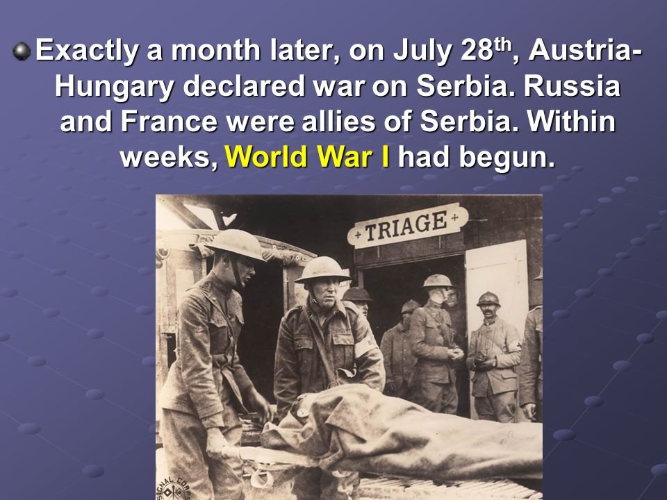 Exactly a month later, on July 28th, Austria-Hungary declared war on Serbia.