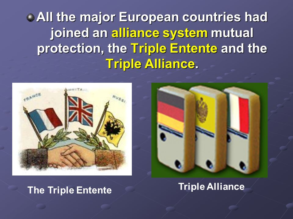 All the major European countries had joined an alliance system mutual protection, the Triple Entente and the Triple Alliance.