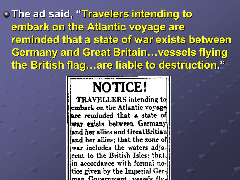 The ad said, Travelers intending to embark on the Atlantic voyage are reminded that a state of war exists between Germany and Great Britain…vessels flying the British flag…are liable to destruction.