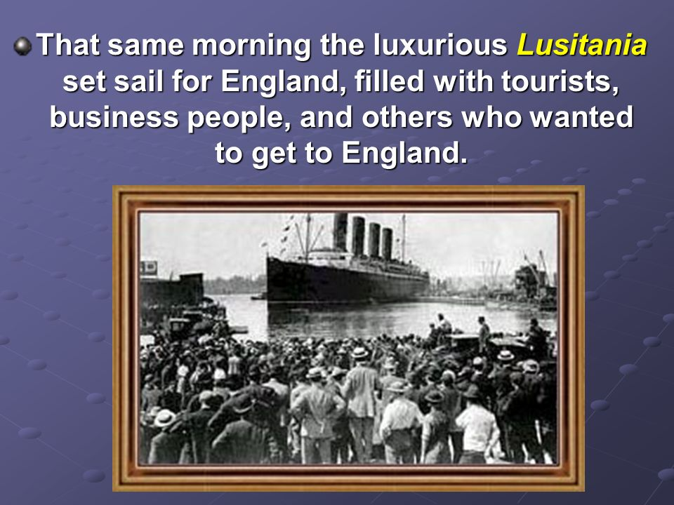 That same morning the luxurious Lusitania set sail for England, filled with tourists, business people, and others who wanted to get to England.
