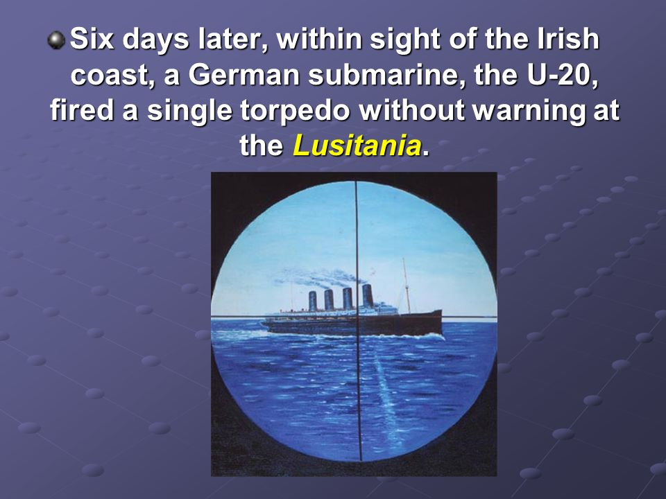 Six days later, within sight of the Irish coast, a German submarine, the U-20, fired a single torpedo without warning at the Lusitania.