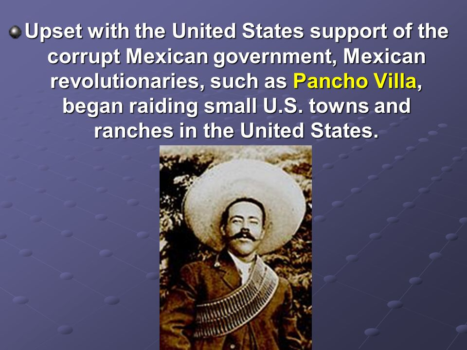 Upset with the United States support of the corrupt Mexican government, Mexican revolutionaries, such as Pancho Villa, began raiding small U.S.